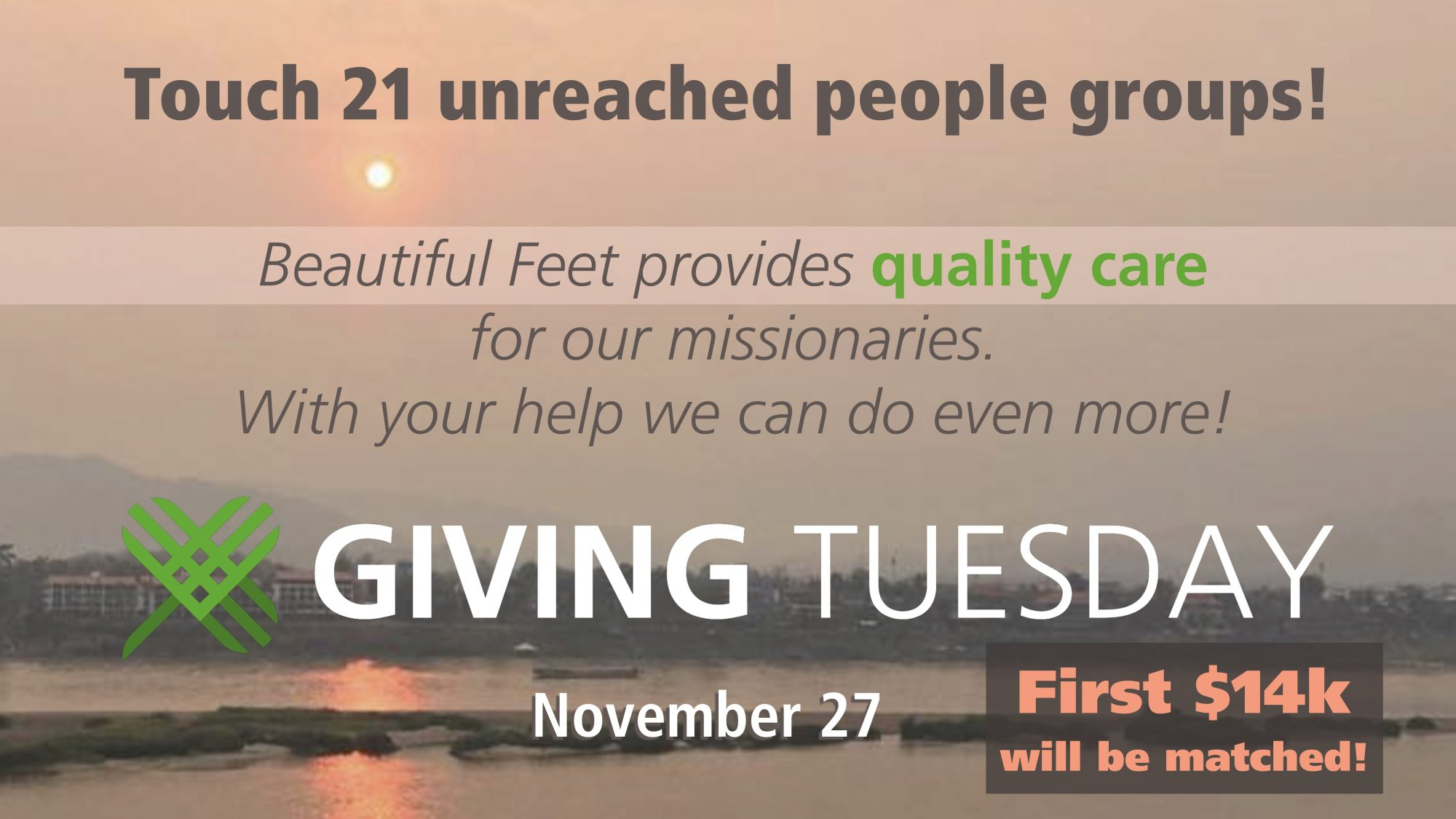 Touch 21 unreached people groups! Beautiful Feet provides quality care for our missionaries. With your help, we can do even more! Giving Tuesday November 27. First $14k will be matched!