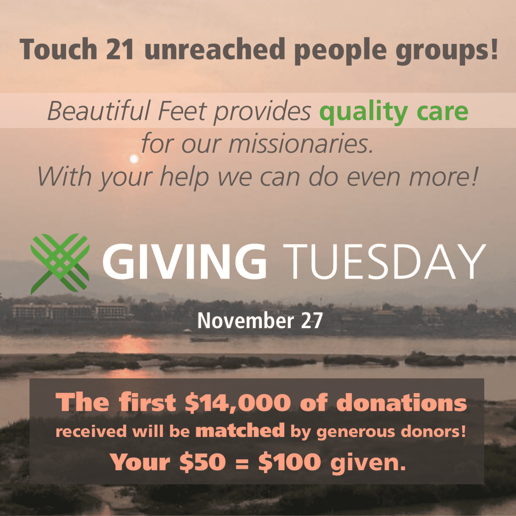 Text over an image of Sunset over the Mekong River. Text says: Touch 21 unreached people groups! Beautiful Feet provides quality care for our missionaries. With your help we can do even more! Giving Tuesday November 27. The first $14,000 of donations received will be matched by generous donors! Your $50 = $100 given